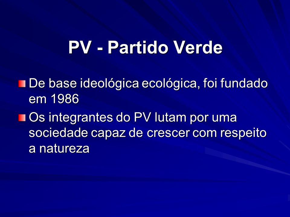PV - Partido Verde De base ideológica ecológica, foi fundado em 1986