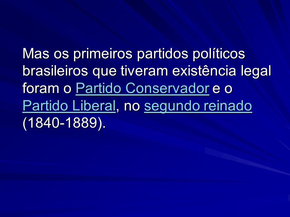 Mas os primeiros partidos políticos brasileiros que tiveram existência legal foram o Partido Conservador e o Partido Liberal, no segundo reinado (1840-1889).