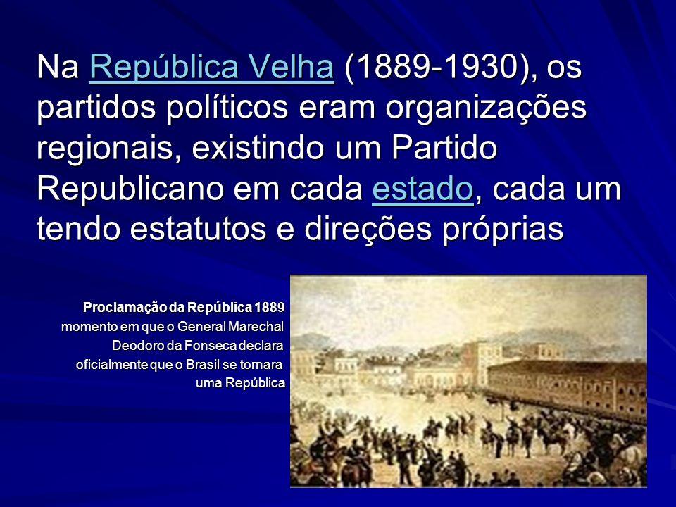 Na República Velha (1889-1930), os partidos políticos eram organizações regionais, existindo um Partido Republicano em cada estado, cada um tendo estatutos e direções próprias