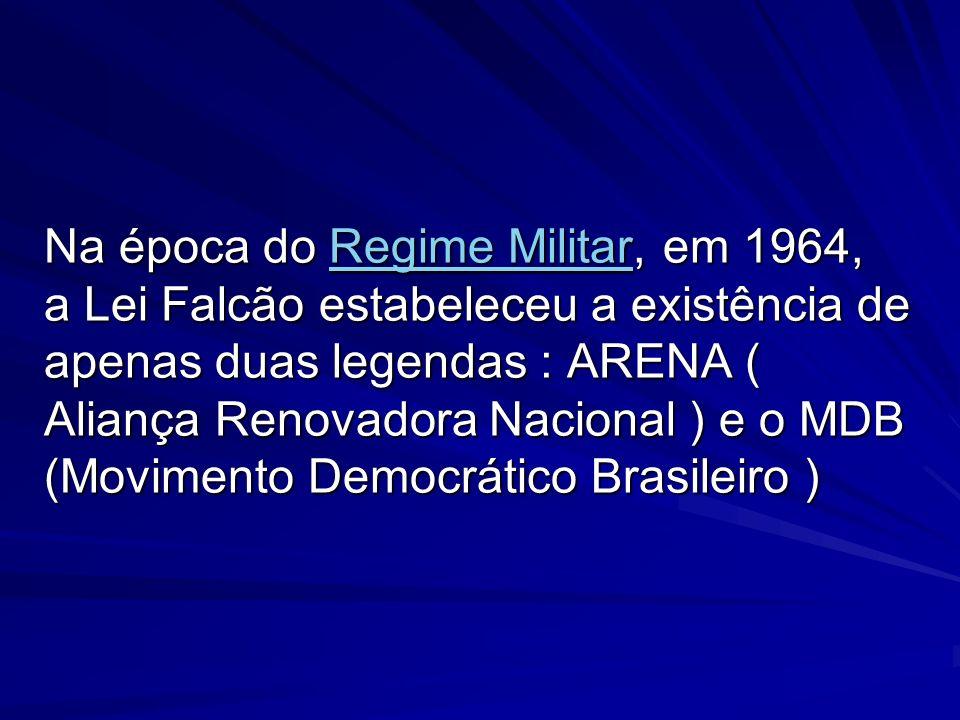 Na época do Regime Militar, em 1964, a Lei Falcão estabeleceu a existência de apenas duas legendas : ARENA ( Aliança Renovadora Nacional ) e o MDB (Movimento Democrático Brasileiro )