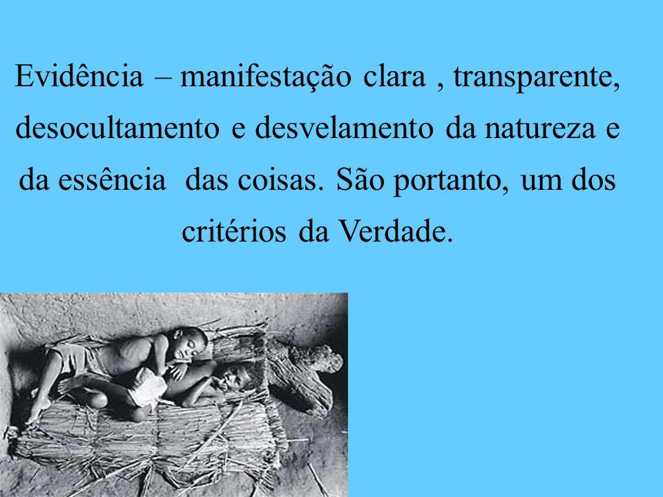 Evidência – manifestação clara , transparente, desocultamento e desvelamento da natureza e da essência das coisas.