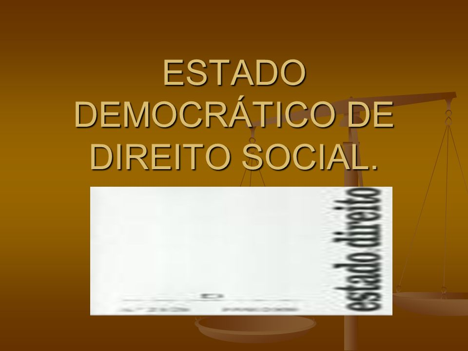 ESTADO DEMOCRÁTICO DE DIREITO SOCIAL.