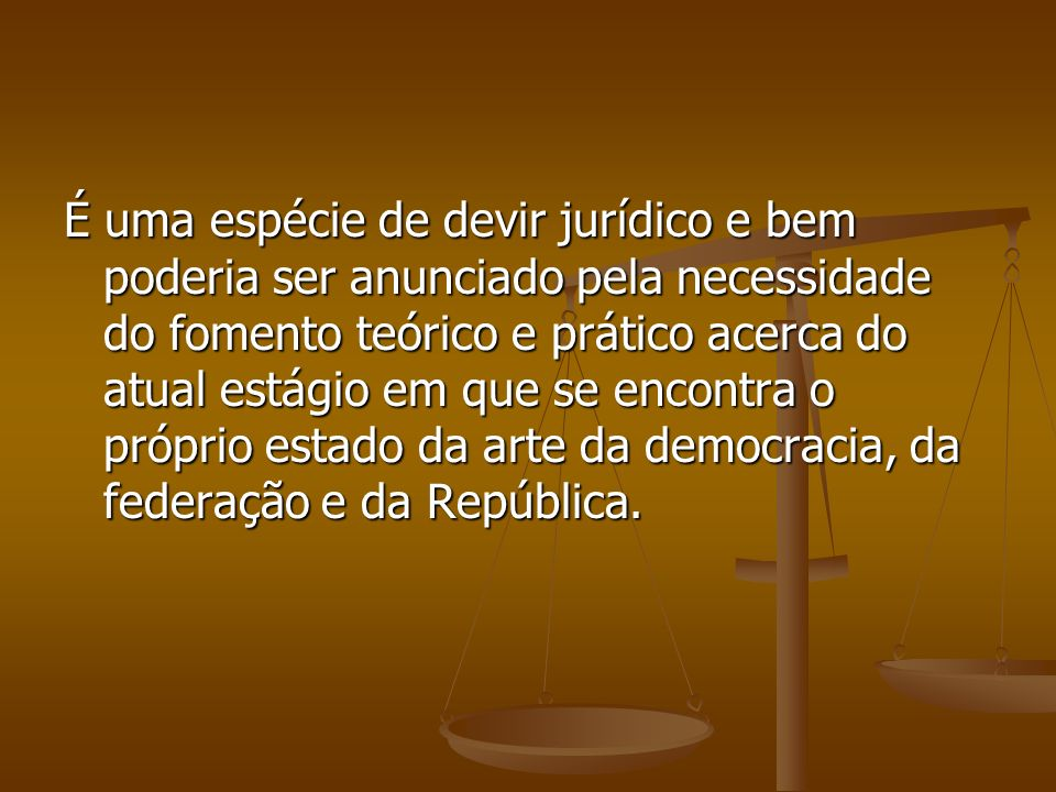 É uma espécie de devir jurídico e bem poderia ser anunciado pela necessidade do fomento teórico e prático acerca do atual estágio em que se encontra o próprio estado da arte da democracia, da federação e da República.