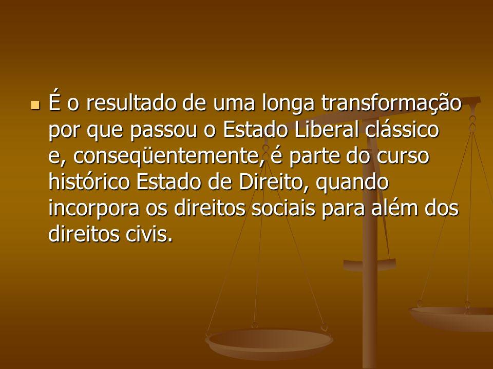 É o resultado de uma longa transformação por que passou o Estado Liberal clássico e, conseqüentemente, é parte do curso histórico Estado de Direito, quando incorpora os direitos sociais para além dos direitos civis.