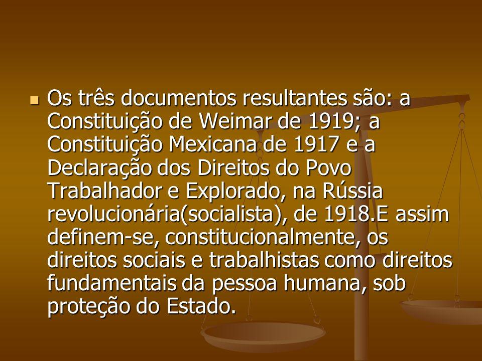 Os três documentos resultantes são: a Constituição de Weimar de 1919; a Constituição Mexicana de 1917 e a Declaração dos Direitos do Povo Trabalhador e Explorado, na Rússia revolucionária(socialista), de 1918.E assim definem-se, constitucionalmente, os direitos sociais e trabalhistas como direitos fundamentais da pessoa humana, sob proteção do Estado.