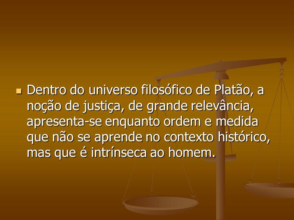 Dentro do universo filosófico de Platão, a noção de justiça, de grande relevância, apresenta-se enquanto ordem e medida que não se aprende no contexto histórico, mas que é intrínseca ao homem.