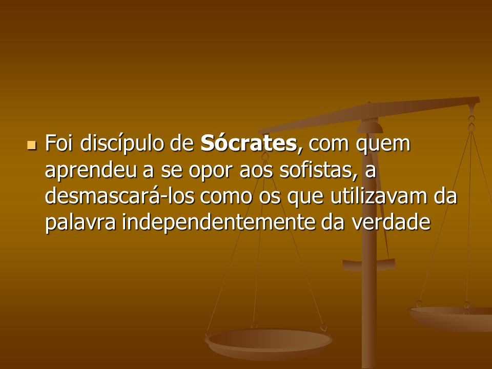 Foi discípulo de Sócrates, com quem aprendeu a se opor aos sofistas, a desmascará-los como os que utilizavam da palavra independentemente da verdade