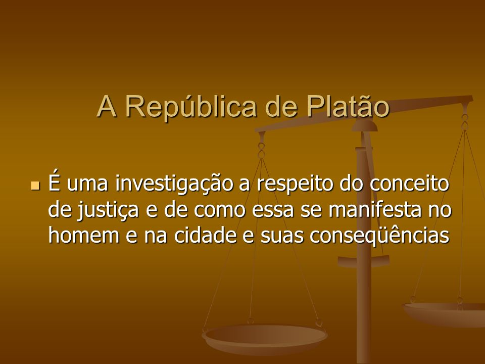 A República de Platão É uma investigação a respeito do conceito de justiça e de como essa se manifesta no homem e na cidade e suas conseqüências.