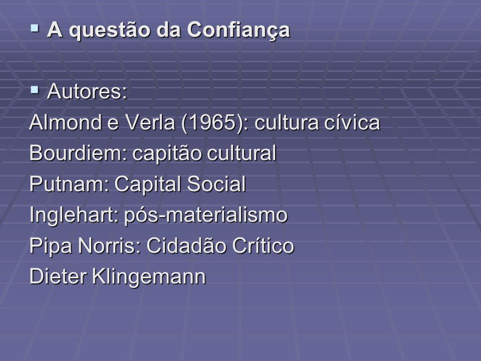 A questão da ConfiançaAutores: Almond e Verla (1965): cultura cívica. Bourdiem: capitão cultural. Putnam: Capital Social.