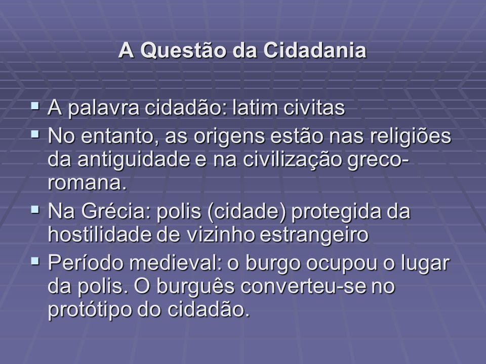A Questão da Cidadania A palavra cidadão: latim civitas. No entanto, as origens estão nas religiões da antiguidade e na civilização greco-romana.