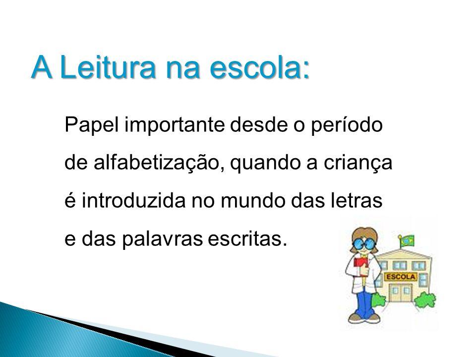 A Leitura na escola: Papel importante desde o período de alfabetização, quando a criança é introduzida no mundo das letras e das palavras escritas.