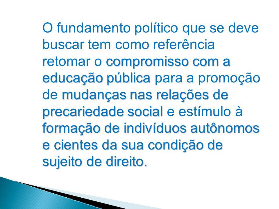 O fundamento político que se deve buscar tem como referência retomar o compromisso com a educação pública para a promoção de mudanças nas relações de precariedade social e estímulo à formação de indivíduos autônomos e cientes da sua condição de sujeito de direito.