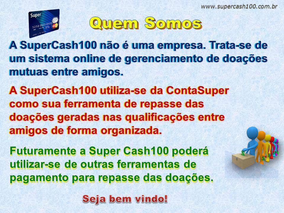 www.supercash100.com.br Quem Somos. A SuperCash100 não e uma empresa. Trata-se de um sistema online de gerenciamento de doações mutuas entre amigos.
