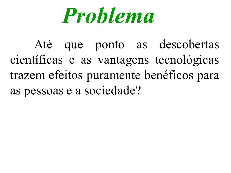Problema Até que ponto as descobertas científicas e as vantagens tecnológicas trazem efeitos puramente benéficos para as pessoas e a sociedade