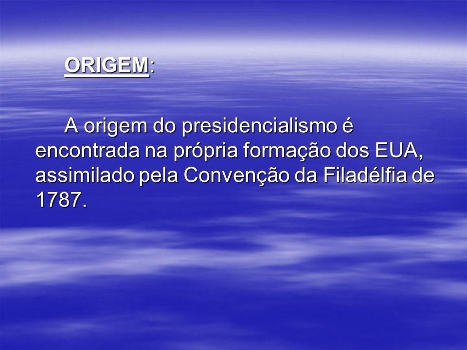 ORIGEM: A origem do presidencialismo é encontrada na própria formação dos EUA, assimilado pela Convenção da Filadélfia de 1787.