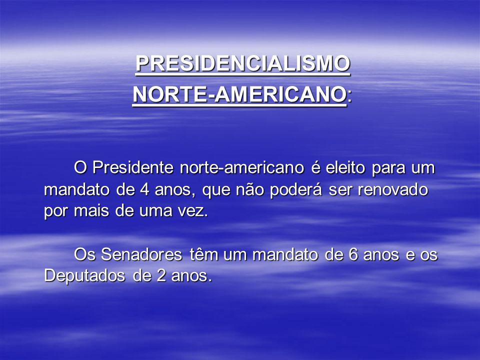 PRESIDENCIALISMO NORTE-AMERICANO: O Presidente norte-americano é eleito para um mandato de 4 anos, que não poderá ser renovado por mais de uma vez.