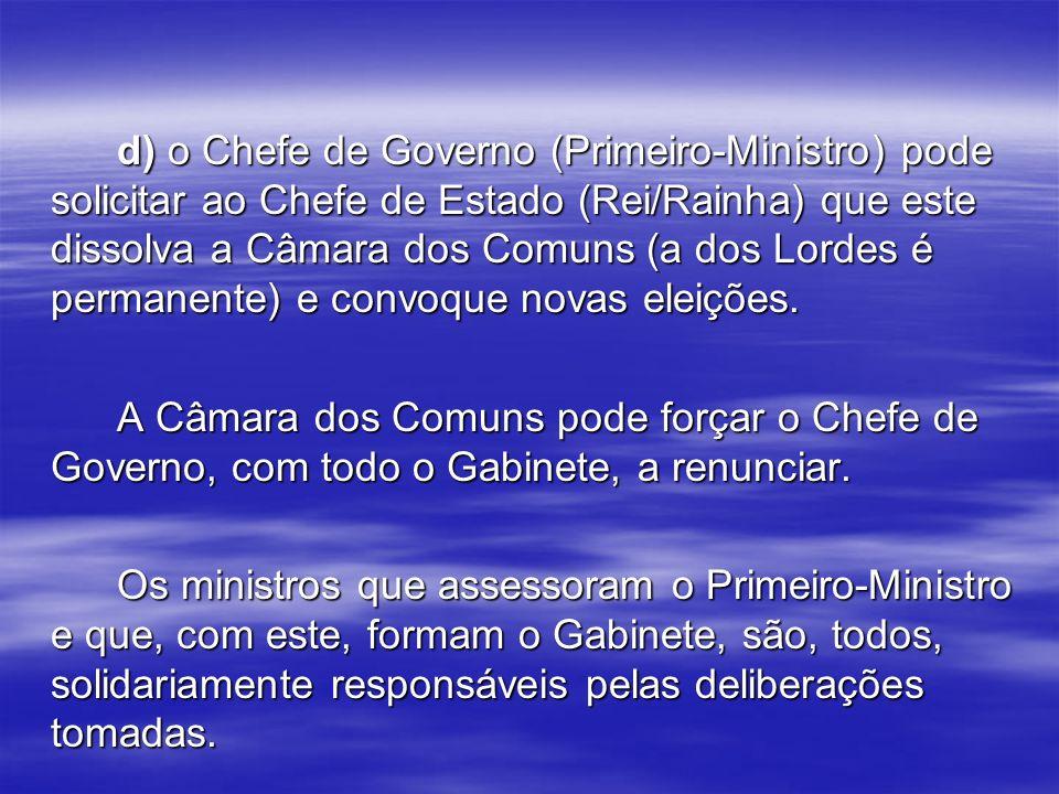 d) o Chefe de Governo (Primeiro-Ministro) pode solicitar ao Chefe de Estado (Rei/Rainha) que este dissolva a Câmara dos Comuns (a dos Lordes é permanente) e convoque novas eleições.