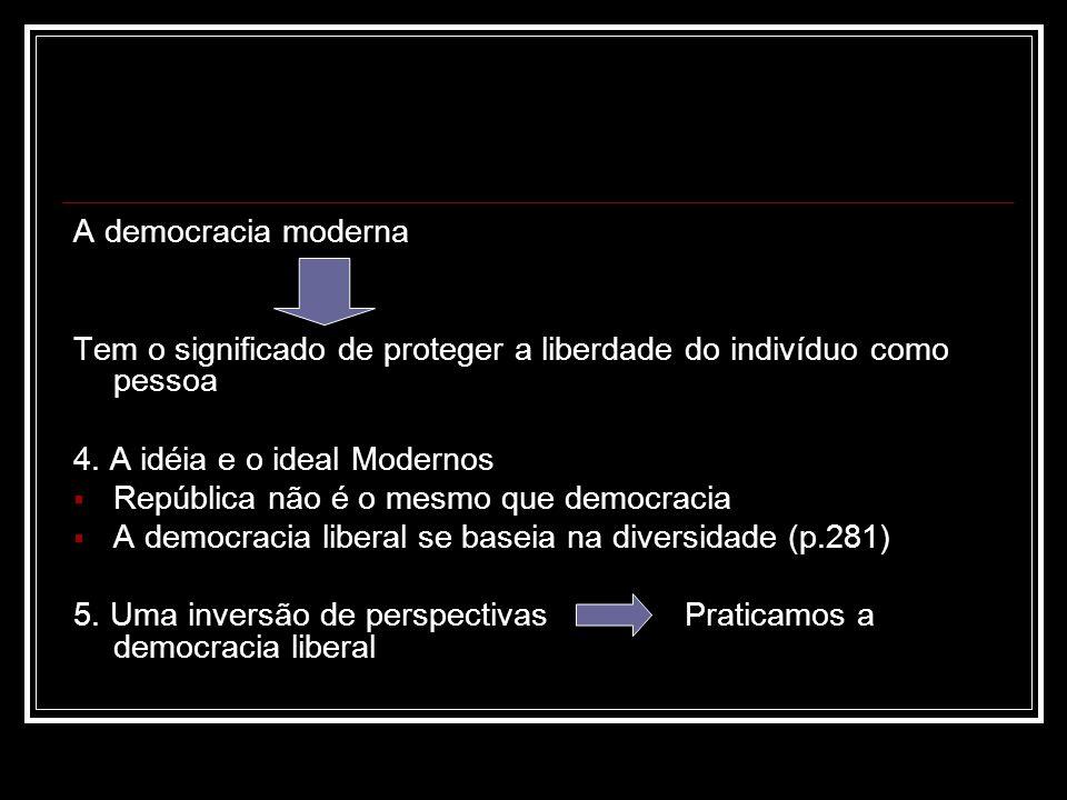 A democracia moderna Tem o significado de proteger a liberdade do indivíduo como pessoa. 4. A idéia e o ideal Modernos.