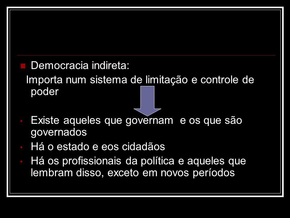 Democracia indireta: Importa num sistema de limitação e controle de poder. Existe aqueles que governam e os que são governados.