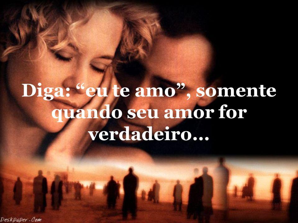 Diga: eu te amo , somente quando seu amor for verdadeiro...