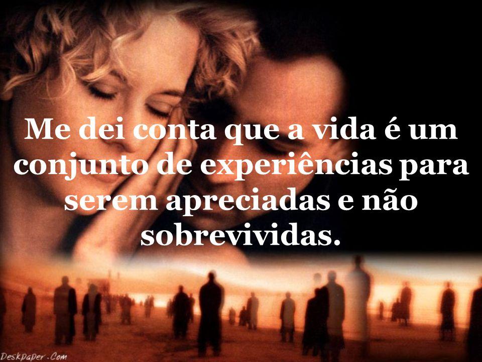 Me dei conta que a vida é um conjunto de experiências para serem apreciadas e não sobrevividas.