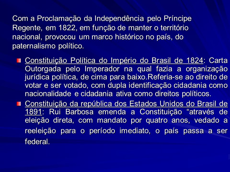 Com a Proclamação da Independência pelo Príncipe Regente, em 1822, em função de manter o território nacional, provocou um marco histórico no país, do paternalismo político.