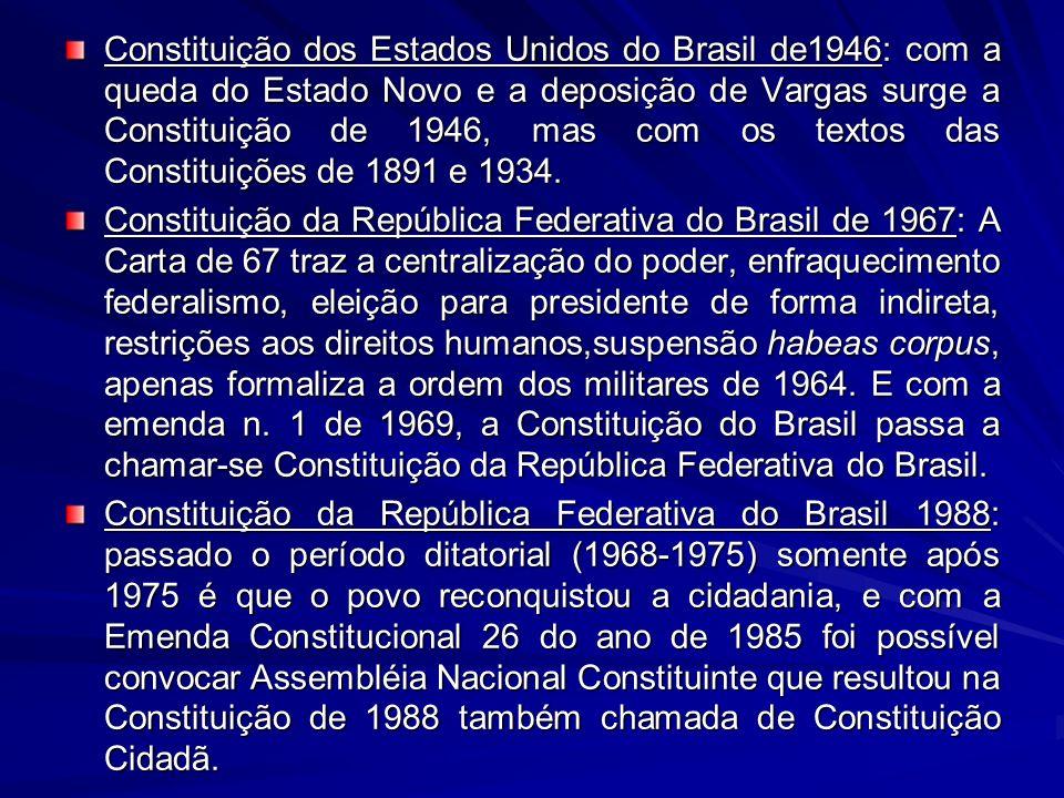 Constituição dos Estados Unidos do Brasil de1946: com a queda do Estado Novo e a deposição de Vargas surge a Constituição de 1946, mas com os textos das Constituições de 1891 e 1934.