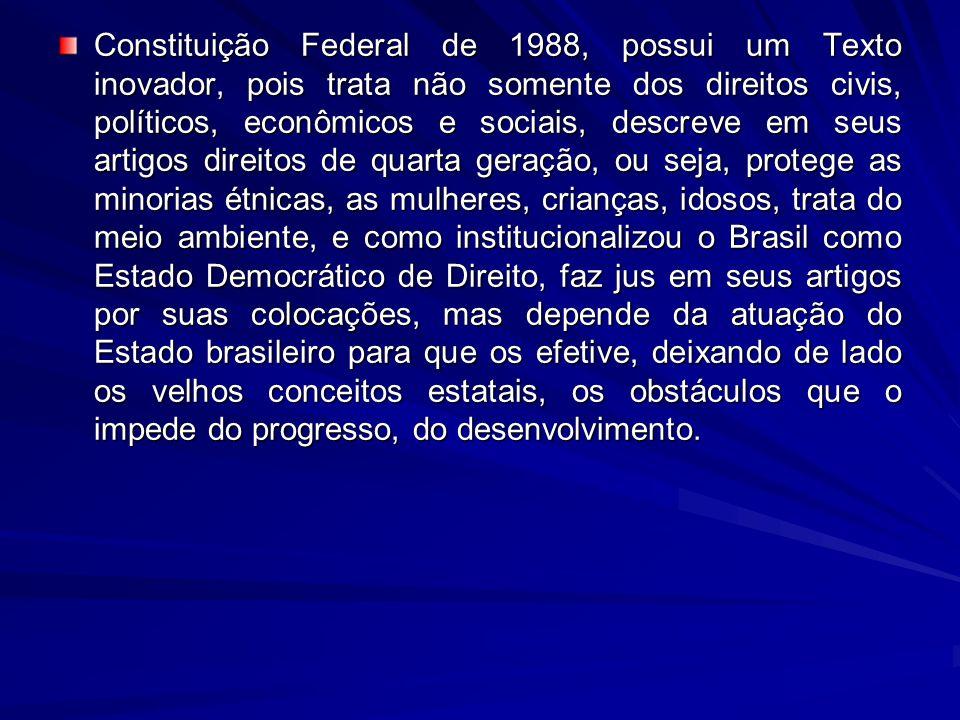 Constituição Federal de 1988, possui um Texto inovador, pois trata não somente dos direitos civis, políticos, econômicos e sociais, descreve em seus artigos direitos de quarta geração, ou seja, protege as minorias étnicas, as mulheres, crianças, idosos, trata do meio ambiente, e como institucionalizou o Brasil como Estado Democrático de Direito, faz jus em seus artigos por suas colocações, mas depende da atuação do Estado brasileiro para que os efetive, deixando de lado os velhos conceitos estatais, os obstáculos que o impede do progresso, do desenvolvimento.