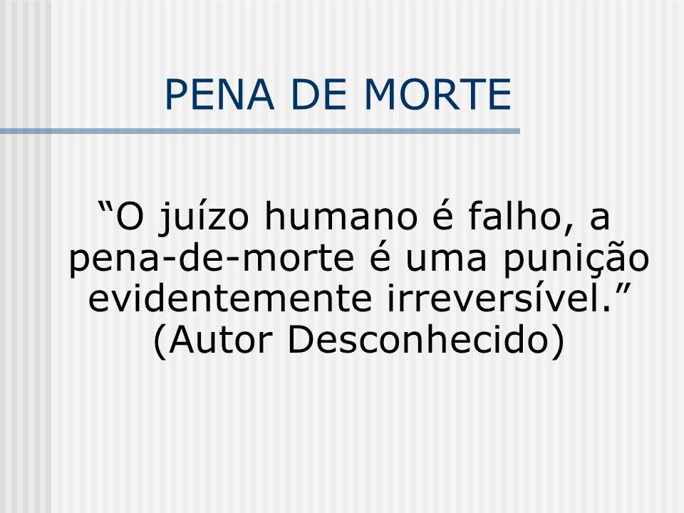 PENA DE MORTE O juízo humano é falho, a pena-de-morte é uma punição evidentemente irreversível. (Autor Desconhecido)