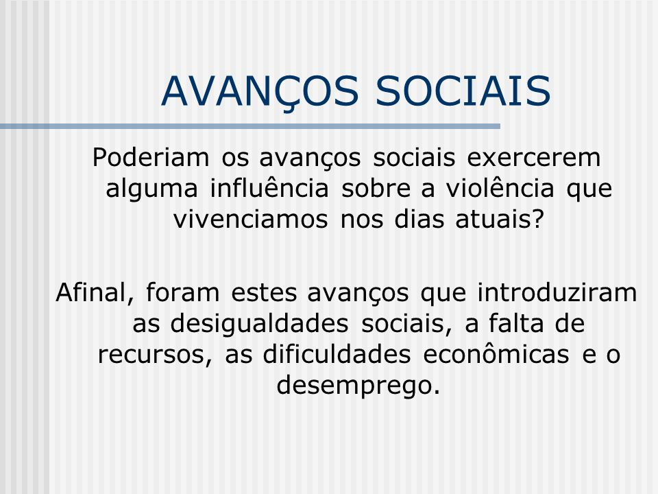 AVANÇOS SOCIAIS Poderiam os avanços sociais exercerem alguma influência sobre a violência que vivenciamos nos dias atuais