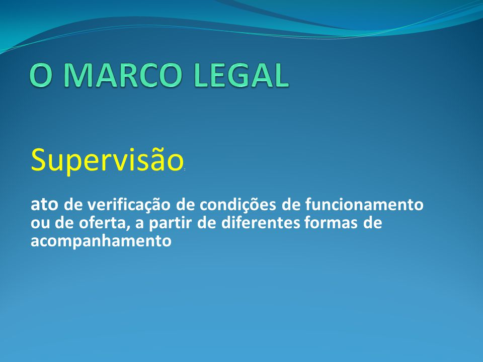 O MARCO LEGAL Supervisão: