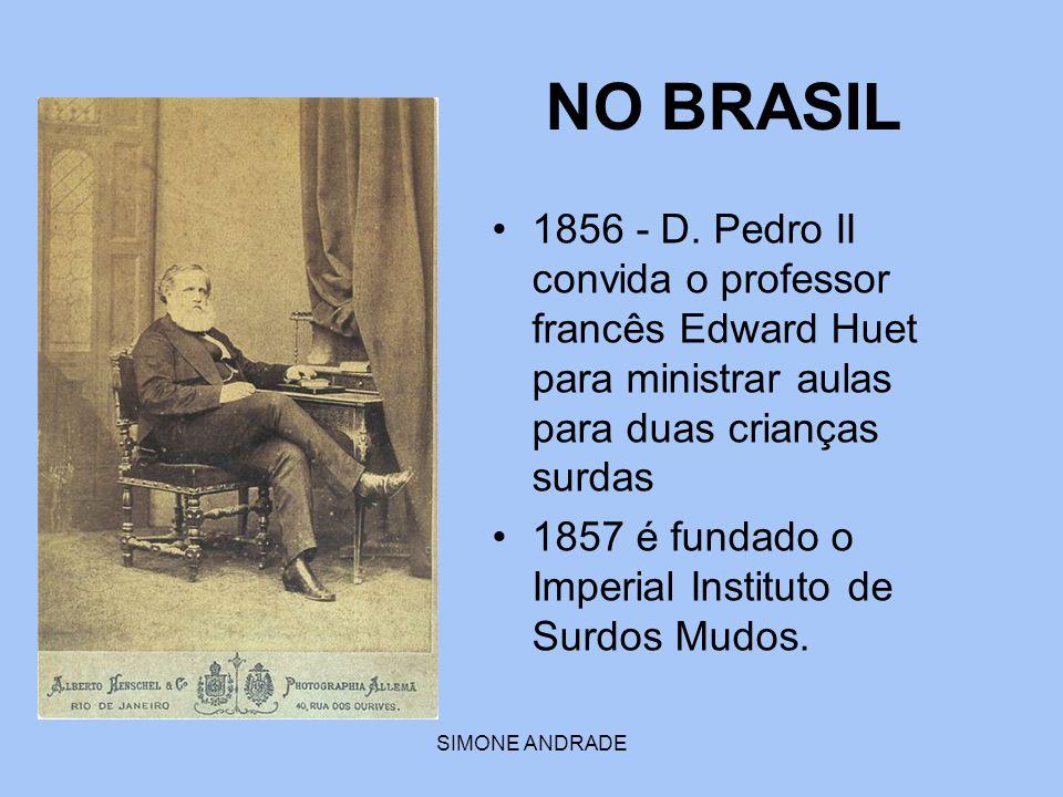 NO BRASIL 1856 - D. Pedro II convida o professor francês Edward Huet para ministrar aulas para duas crianças surdas.