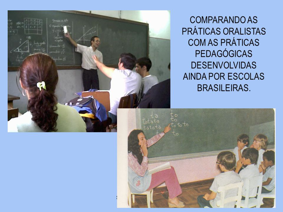 COMPARANDO AS PRÁTICAS ORALISTAS COM AS PRÁTICAS PEDAGÓGICAS DESENVOLVIDAS AINDA POR ESCOLAS BRASILEIRAS.