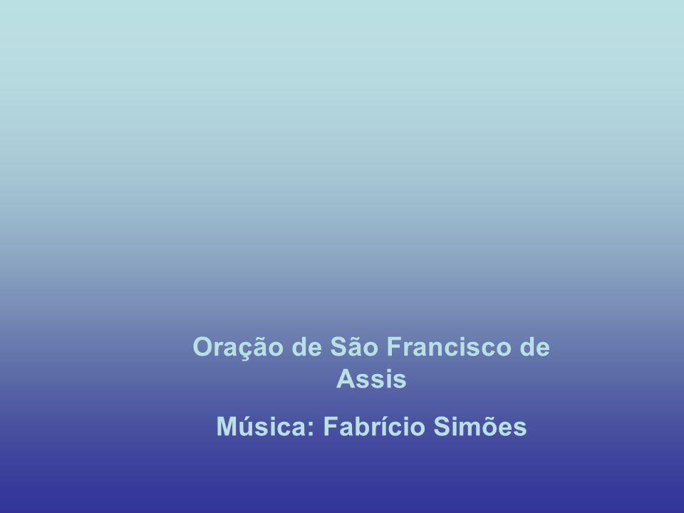 Oração de São Francisco de Assis Música: Fabrício Simões