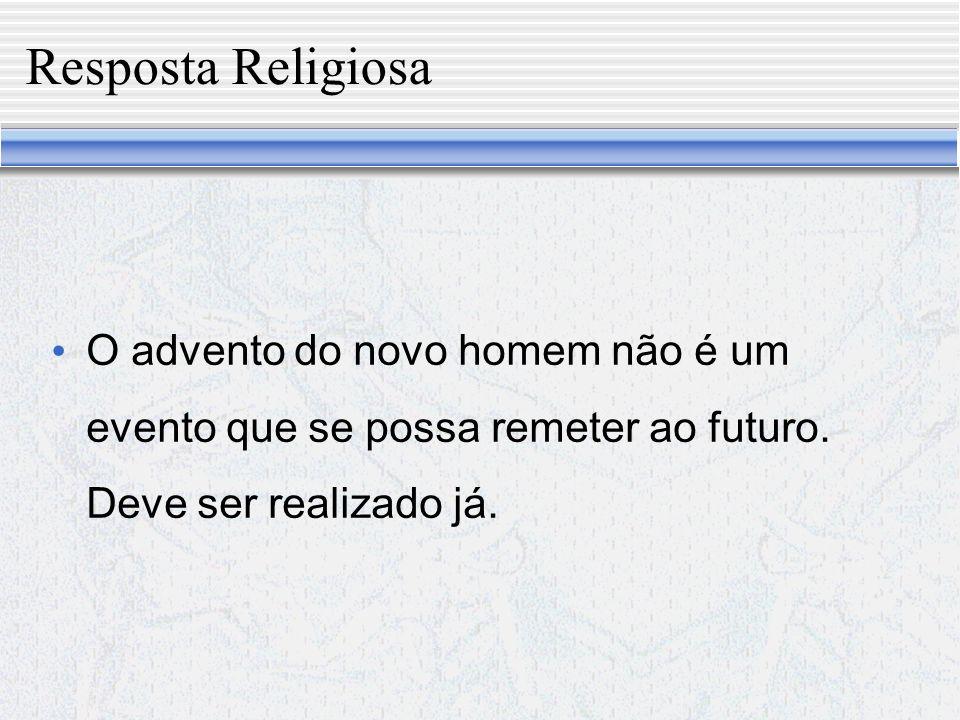 Resposta Religiosa O advento do novo homem não é um evento que se possa remeter ao futuro.