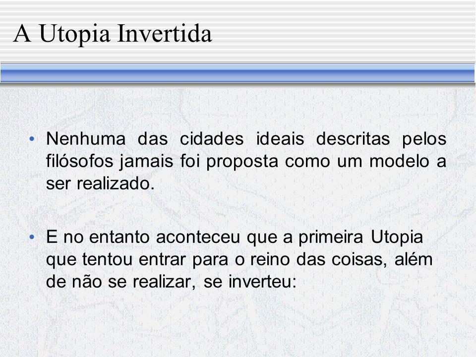 A Utopia Invertida Nenhuma das cidades ideais descritas pelos filósofos jamais foi proposta como um modelo a ser realizado.