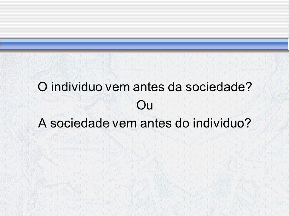 O individuo vem antes da sociedade Ou