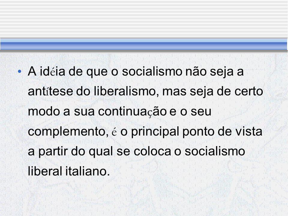 A idéia de que o socialismo não seja a antítese do liberalismo, mas seja de certo modo a sua continuação e o seu complemento, é o principal ponto de vista a partir do qual se coloca o socialismo liberal italiano.