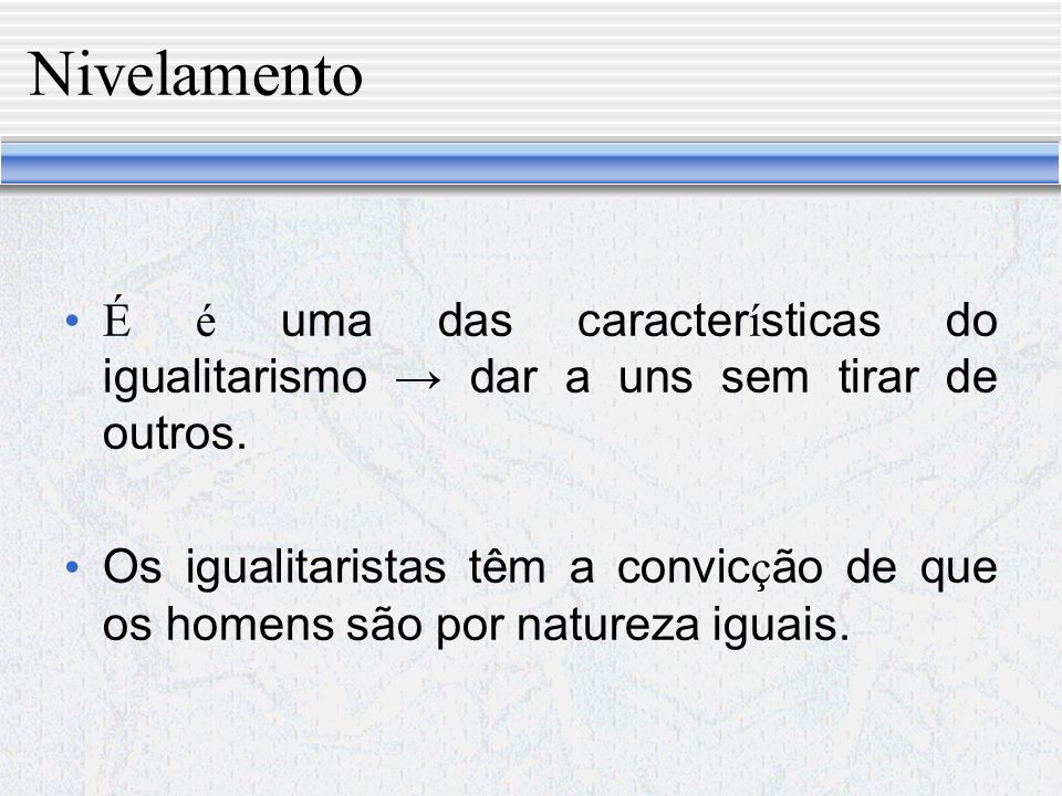 Nivelamento É é uma das características do igualitarismo → dar a uns sem tirar de outros.