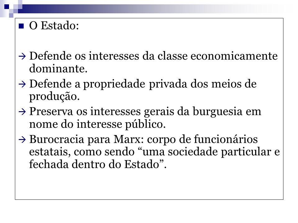 O Estado: Defende os interesses da classe economicamente dominante. Defende a propriedade privada dos meios de produção.