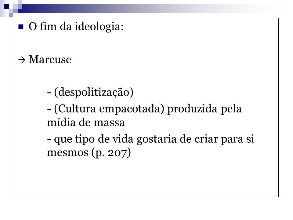 O fim da ideologia: Marcuse. - (despolitização) - (Cultura empacotada) produzida pela mídia de massa.