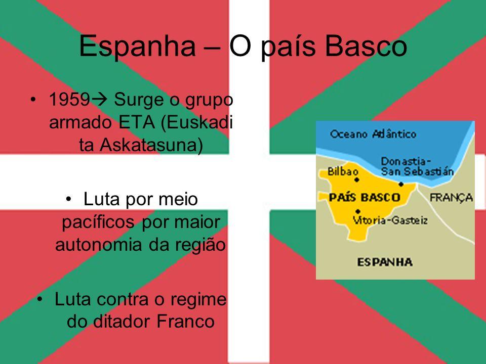 Espanha – O país Basco 1959 Surge o grupo armado ETA (Euskadi ta Askatasuna) Luta por meio pacíficos por maior autonomia da região.