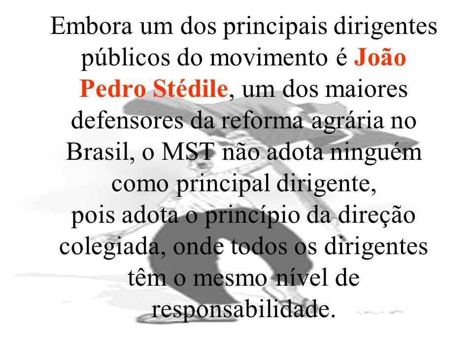Embora um dos principais dirigentes públicos do movimento é João Pedro Stédile, um dos maiores defensores da reforma agrária no Brasil, o MST não adota ninguém como principal dirigente, pois adota o princípio da direção colegiada, onde todos os dirigentes têm o mesmo nível de responsabilidade.