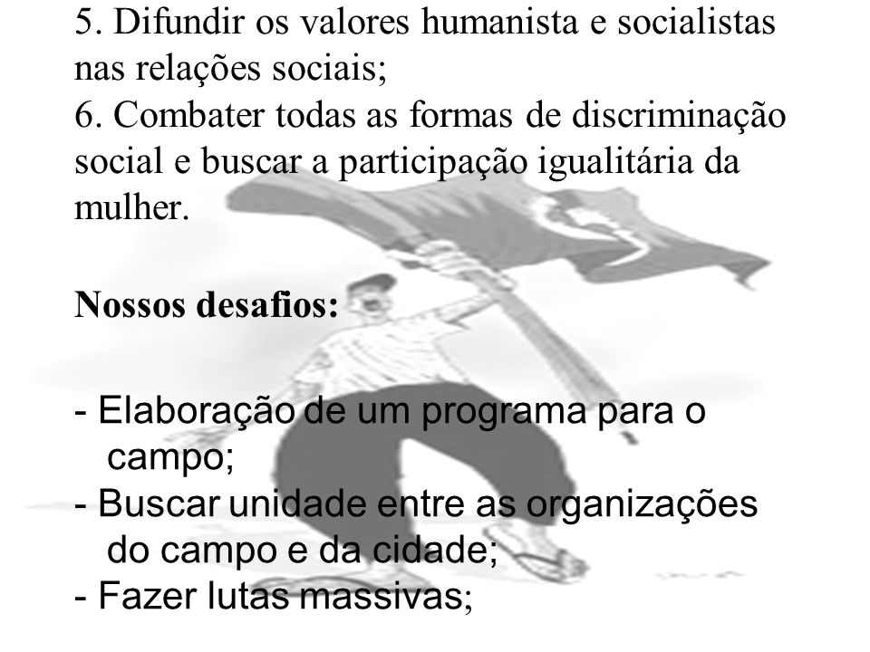5. Difundir os valores humanista e socialistas nas relações sociais; 6
