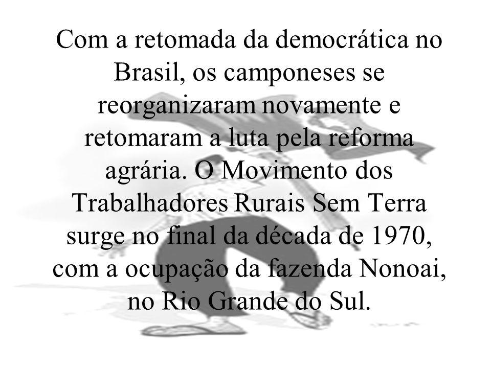 Com a retomada da democrática no Brasil, os camponeses se reorganizaram novamente e retomaram a luta pela reforma agrária.