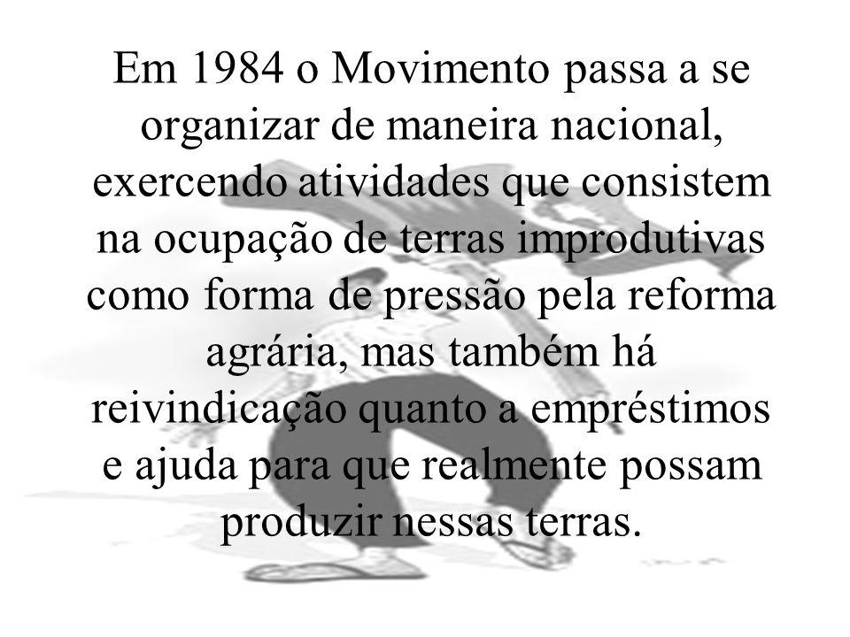 Em 1984 o Movimento passa a se organizar de maneira nacional, exercendo atividades que consistem na ocupação de terras improdutivas como forma de pressão pela reforma agrária, mas também há reivindicação quanto a empréstimos e ajuda para que realmente possam produzir nessas terras.