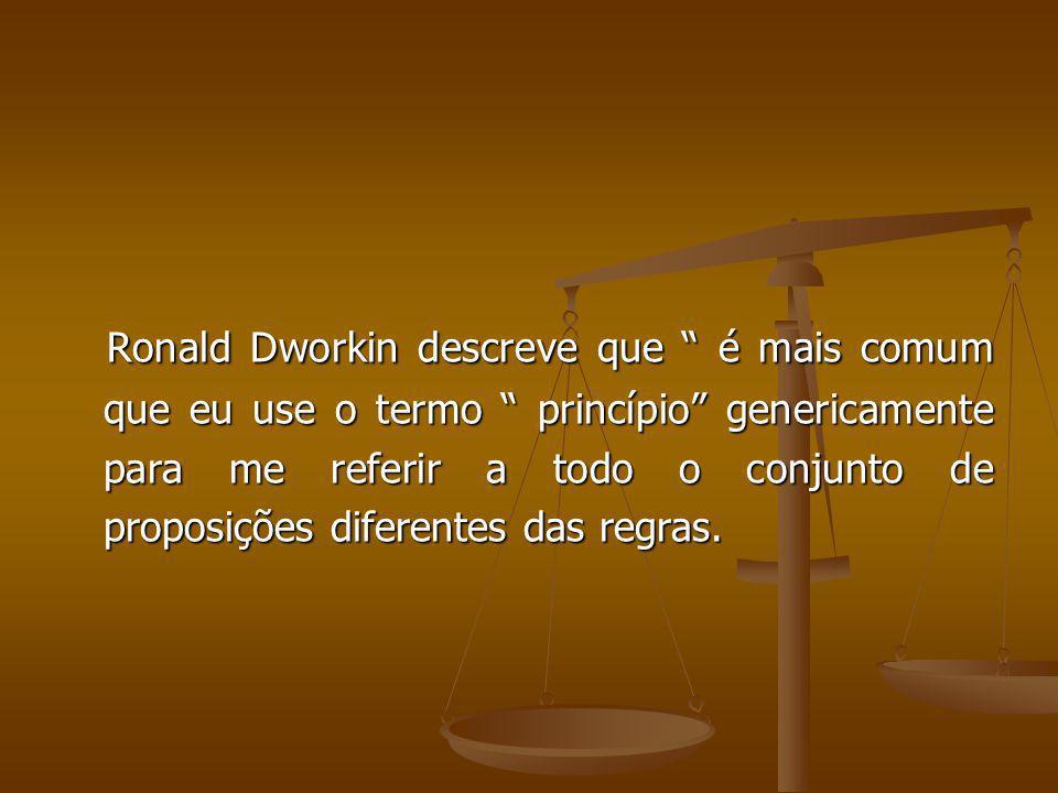 Ronald Dworkin descreve que é mais comum que eu use o termo princípio genericamente para me referir a todo o conjunto de proposições diferentes das regras.