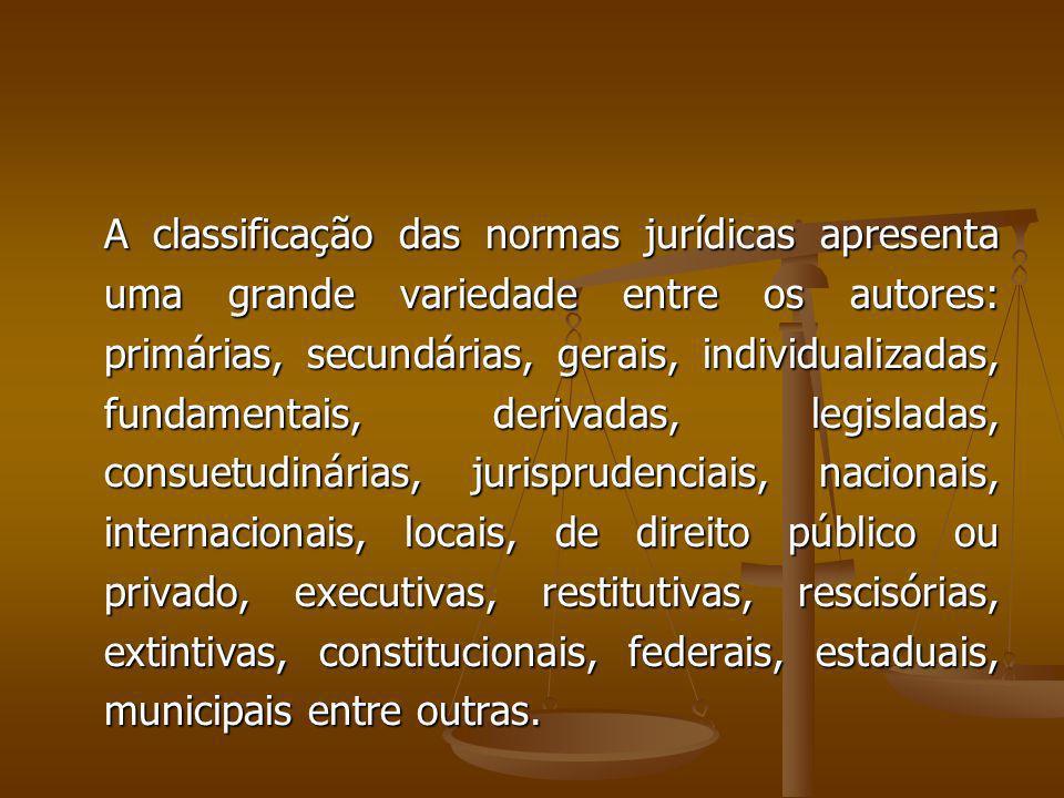 A classificação das normas jurídicas apresenta uma grande variedade entre os autores: primárias, secundárias, gerais, individualizadas, fundamentais, derivadas, legisladas, consuetudinárias, jurisprudenciais, nacionais, internacionais, locais, de direito público ou privado, executivas, restitutivas, rescisórias, extintivas, constitucionais, federais, estaduais, municipais entre outras.