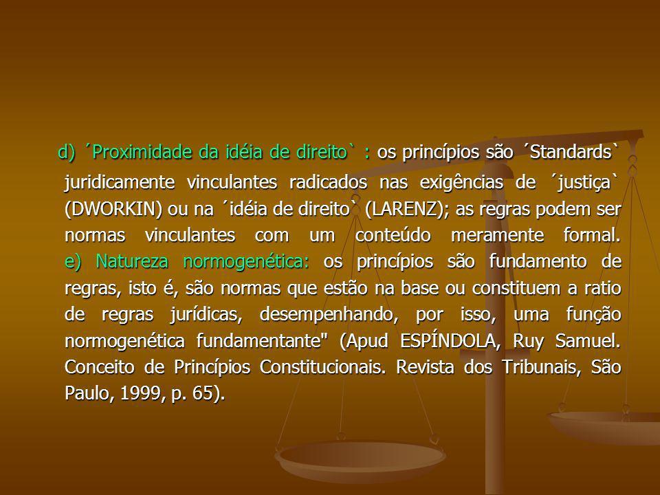 d) ´Proximidade da idéia de direito` : os princípios são ´Standards` juridicamente vinculantes radicados nas exigências de ´justiça` (DWORKIN) ou na ´idéia de direito` (LARENZ); as regras podem ser normas vinculantes com um conteúdo meramente formal.