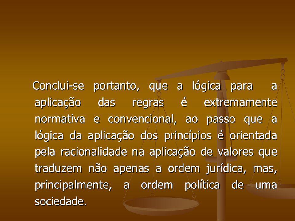 Conclui-se portanto, que a lógica para a aplicação das regras é extremamente normativa e convencional, ao passo que a lógica da aplicação dos princípios é orientada pela racionalidade na aplicação de valores que traduzem não apenas a ordem jurídica, mas, principalmente, a ordem política de uma sociedade.